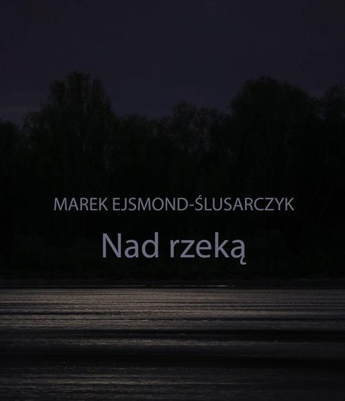 """Plakat do wystawy """"Nad rzeką"""" Marka Ejsmonda-Ślusarczyka"""